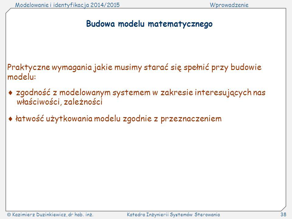 Modelowanie i identyfikacja 2014/2015Wprowadzenie  Kazimierz Duzinkiewicz, dr hab. inż.Katedra Inżynierii Systemów Sterowania38 Budowa modelu matemat