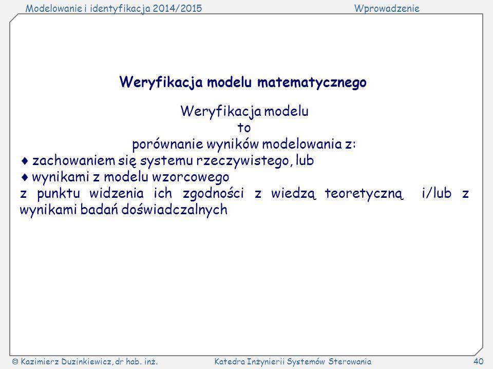 Modelowanie i identyfikacja 2014/2015Wprowadzenie  Kazimierz Duzinkiewicz, dr hab. inż.Katedra Inżynierii Systemów Sterowania40 Weryfikacja modelu ma