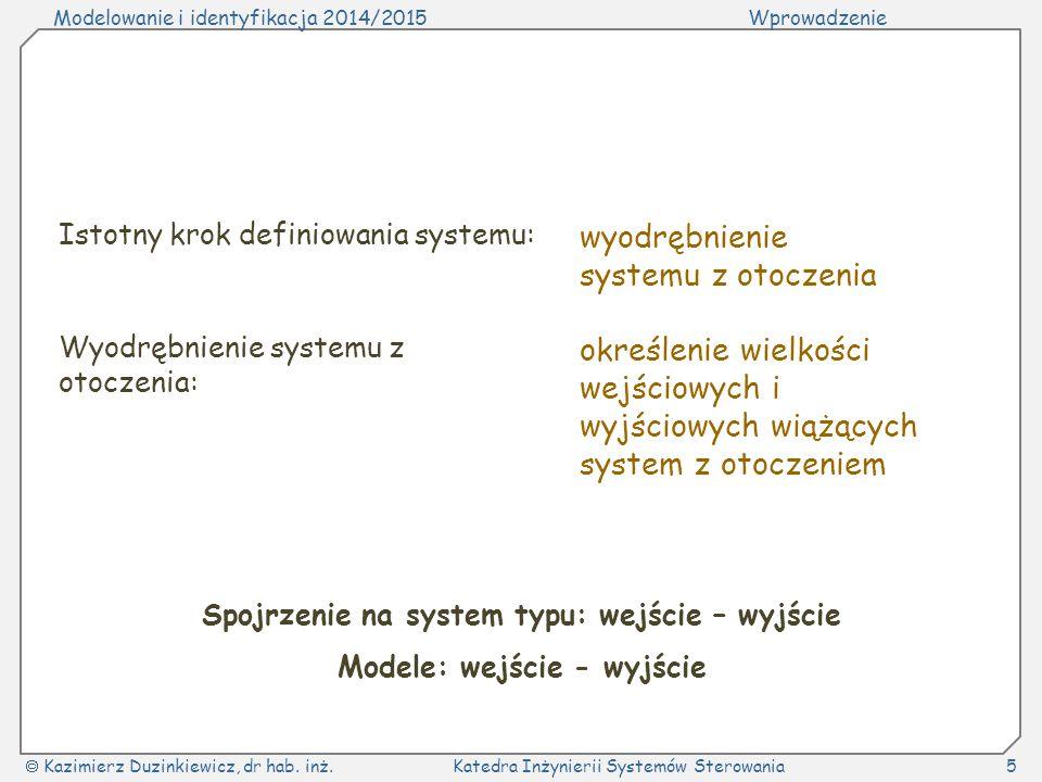 Modelowanie i identyfikacja 2014/2015Wprowadzenie  Kazimierz Duzinkiewicz, dr hab. inż.Katedra Inżynierii Systemów Sterowania5 Istotny krok definiowa