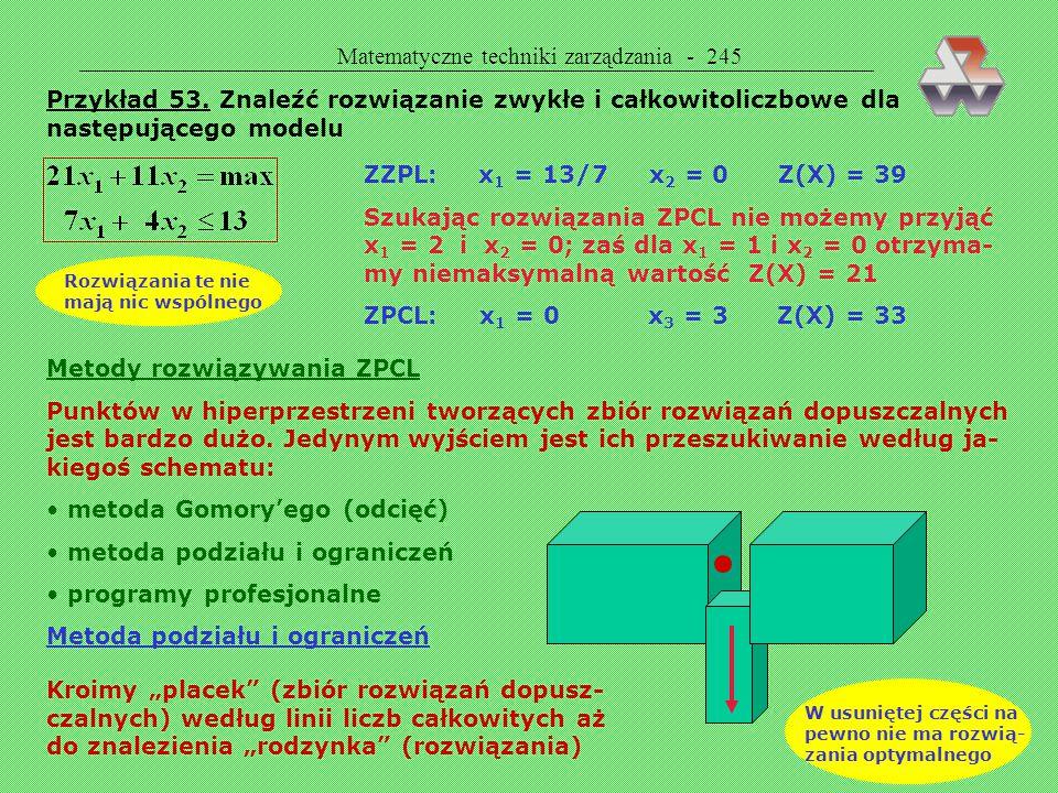 Matematyczne techniki zarządzania - 244 PROGRAMOWANIE CAŁKOWITOLICZBOWE  PROGRAMOWANIE CAŁKOWITOLICZBOWE Zmienna decyzyjna x i musi być liczbą całkow