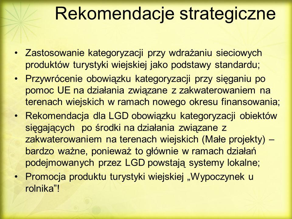 """Rekomendacje strategiczne Zastosowanie kategoryzacji przy wdrażaniu sieciowych produktów turystyki wiejskiej jako podstawy standardu; Przywrócenie obowiązku kategoryzacji przy sięganiu po pomoc UE na działania związane z zakwaterowaniem na terenach wiejskich w ramach nowego okresu finansowania; Rekomendacja dla LGD obowiązku kategoryzacji obiektów sięgających po środki na działania związane z zakwaterowaniem na terenach wiejskich (Małe projekty) – bardzo ważne, ponieważ to głównie w ramach działań podejmowanych przez LGD powstają systemy lokalne; Promocja produktu turystyki wiejskiej """"Wypoczynek u rolnika !"""