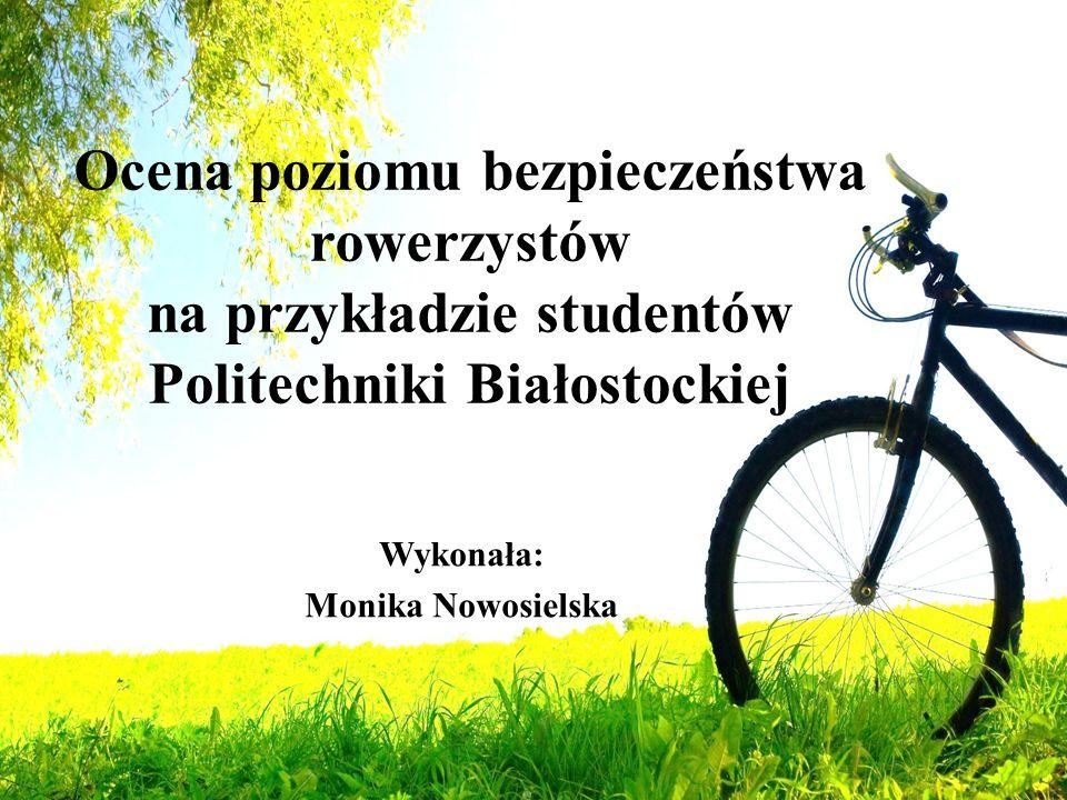 Ocena poziomu bezpieczeństwa rowerzystów na przykładzie studentów Politechniki Białostockiej Wykonała: Monika Nowosielska