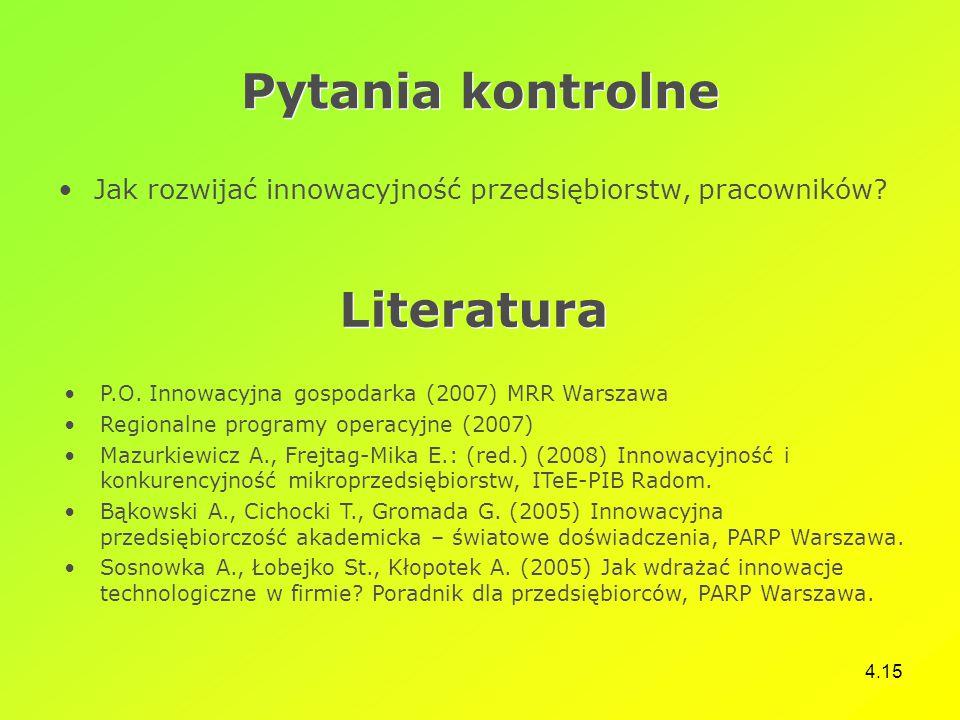 4.15 Pytania kontrolne Jak rozwijać innowacyjność przedsiębiorstw, pracowników? Literatura P.O. Innowacyjna gospodarka (2007) MRR Warszawa Regionalne