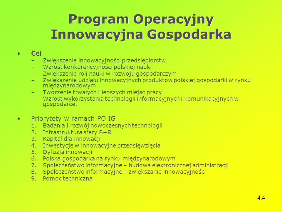 4.4 Program Operacyjny Innowacyjna Gospodarka Cel –Zwiększenie innowacyjności przedsiębiorstw –Wzrost konkurencyjności polskiej nauki –Zwiększenie rol