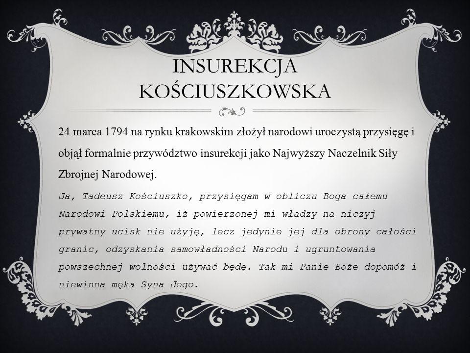 INSUREKCJA KOŚCIUSZKOWSKA 24 marca 1794 na rynku krakowskim złożył narodowi uroczystą przysięgę i objął formalnie przywództwo insurekcji jako Najwyższ