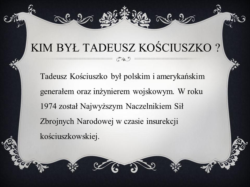 KIM BYŁ TADEUSZ KOŚCIUSZKO ? Tadeusz Kościuszko był polskim i amerykańskim generałem oraz inżynierem wojskowym. W roku 1974 został Najwyższym Naczelni