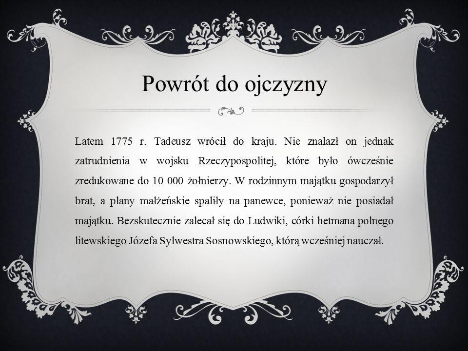 Powrót do ojczyzny Latem 1775 r. Tadeusz wrócił do kraju. Nie znalazł on jednak zatrudnienia w wojsku Rzeczypospolitej, które było ówcześnie zredukowa