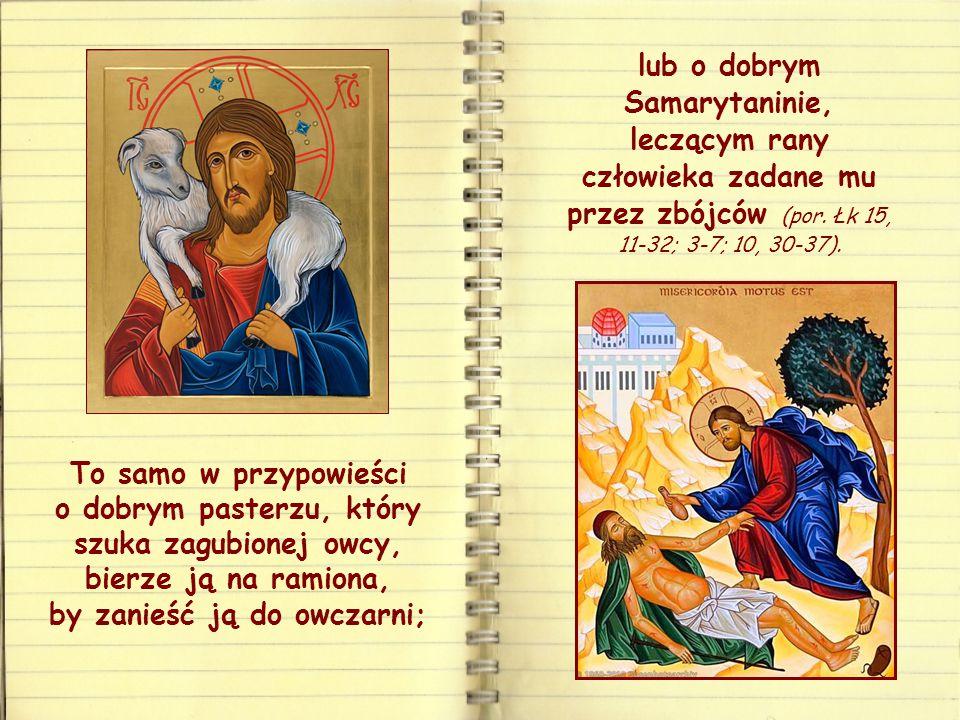 To samo w przypowieści o dobrym pasterzu, który szuka zagubionej owcy, bierze ją na ramiona, by zanieść ją do owczarni; lub o dobrym Samarytaninie, leczącym rany człowieka zadane mu przez zbójców (por.