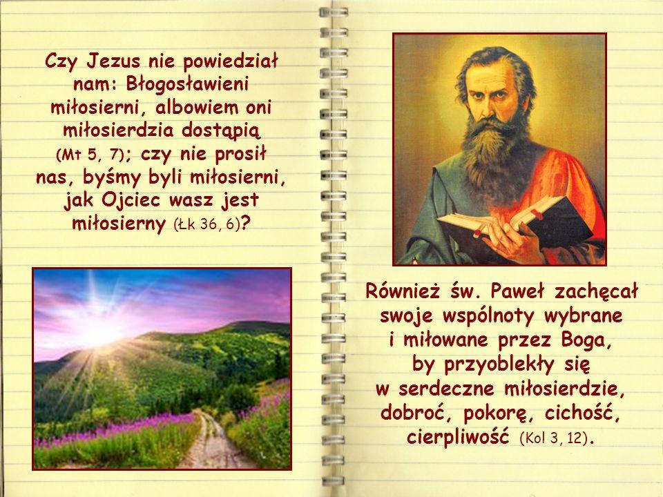 Czy Jezus nie powiedział nam: Błogosławieni miłosierni, albowiem oni miłosierdzia dostąpią (Mt 5, 7) ; czy nie prosił nas, byśmy byli miłosierni, jak Ojciec wasz jest miłosierny (Łk 36, 6) .