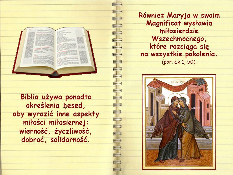 Biblia używa ponadto określenia ḥ esed, aby wyrazić inne aspekty miłości miłosiernej: wierność, życzliwość, dobroć, solidarność.
