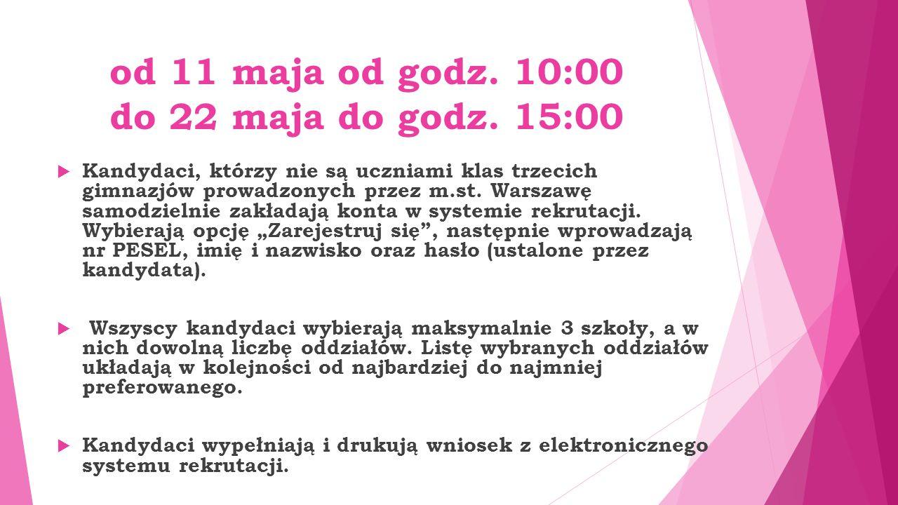 od 11 maja od godz. 10:00 do 22 maja do godz. 15:00  Kandydaci, którzy nie są uczniami klas trzecich gimnazjów prowadzonych przez m.st. Warszawę samo