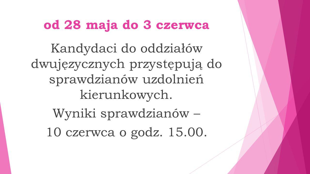 od 28 maja do 3 czerwca Kandydaci do oddziałów dwujęzycznych przystępują do sprawdzianów uzdolnień kierunkowych. Wyniki sprawdzianów – 10 czerwca o go