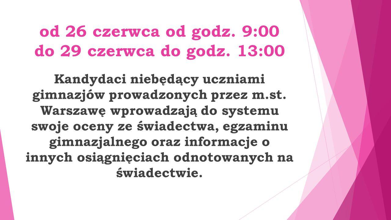 od 26 czerwca od godz. 9:00 do 29 czerwca do godz. 13:00 Kandydaci niebędący uczniami gimnazjów prowadzonych przez m.st. Warszawę wprowadzają do syste