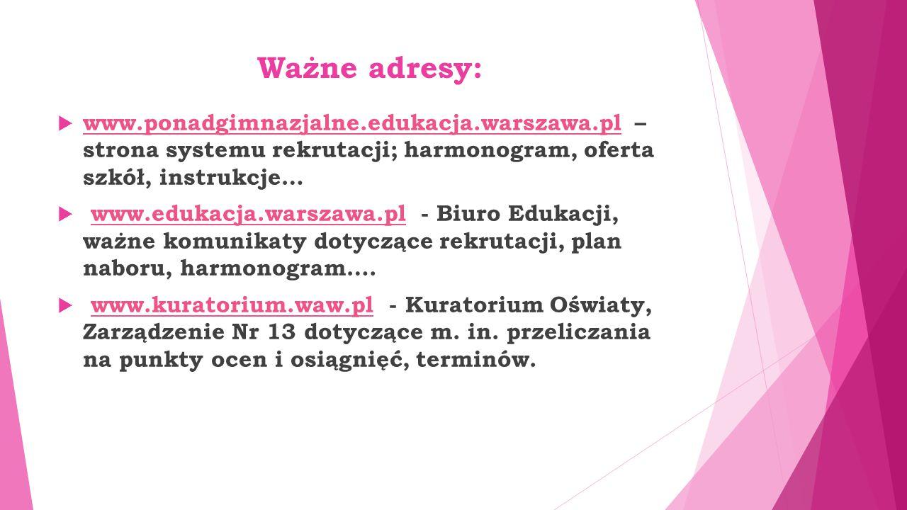 Ważne adresy:  www.ponadgimnazjalne.edukacja.warszawa.pl – strona systemu rekrutacji; harmonogram, oferta szkół, instrukcje… www.ponadgimnazjalne.edu