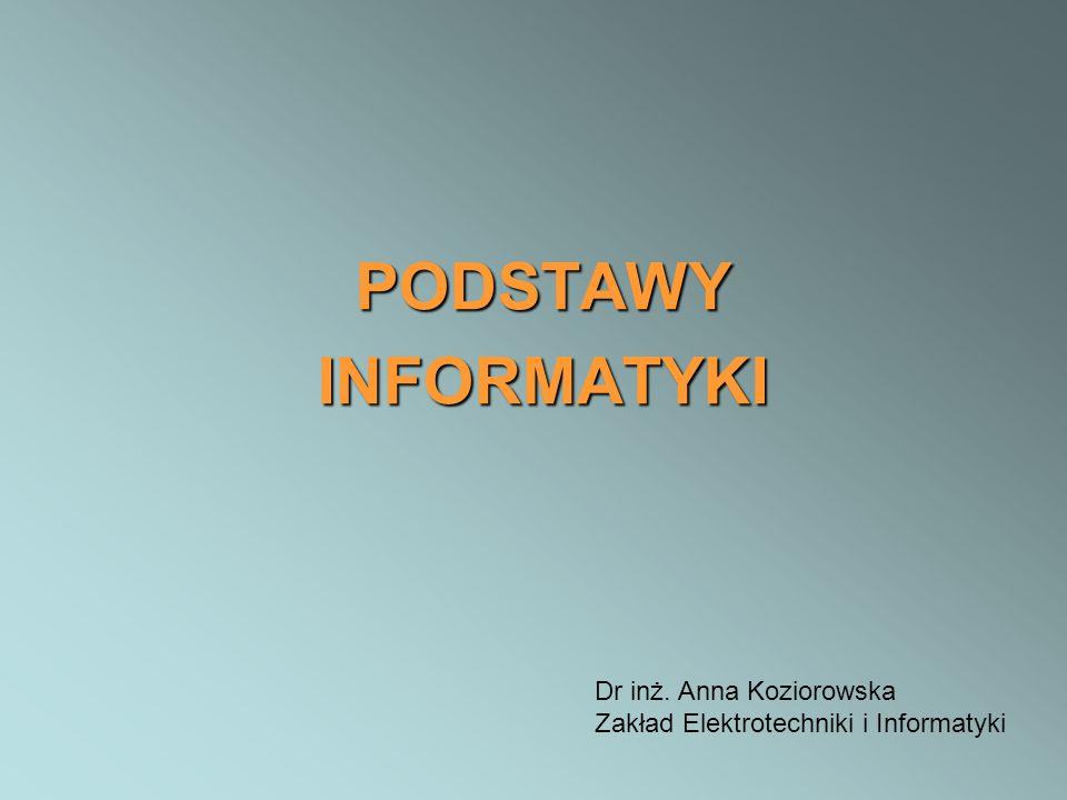 PODSTAWYINFORMATYKI Dr inż. Anna Koziorowska Zakład Elektrotechniki i Informatyki