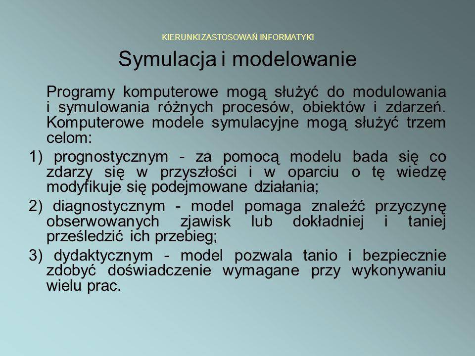 KIERUNKI ZASTOSOWAŃ INFORMATYKI Symulacja i modelowanie Programy komputerowe mogą służyć do modulowania i symulowania różnych procesów, obiektów i zda
