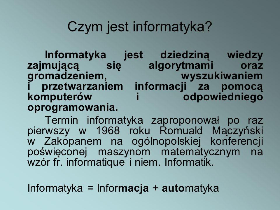 Czym jest informatyka? Informatyka jest dziedziną wiedzy zajmującą się algorytmami oraz gromadzeniem, wyszukiwaniem i przetwarzaniem informacji za pom