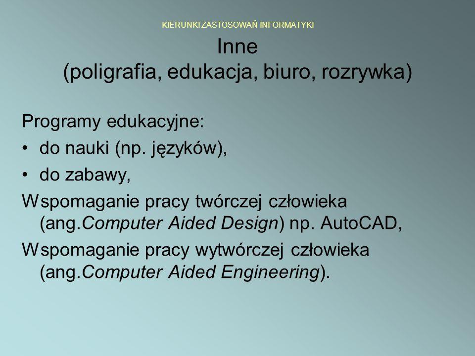KIERUNKI ZASTOSOWAŃ INFORMATYKI Inne (poligrafia, edukacja, biuro, rozrywka) Programy edukacyjne: do nauki (np. języków), do zabawy, Wspomaganie pracy