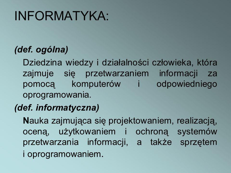 INFORMATYKA: (def. ogólna) Dziedzina wiedzy i działalności człowieka, która zajmuje się przetwarzaniem informacji za pomocą komputerów i odpowiedniego
