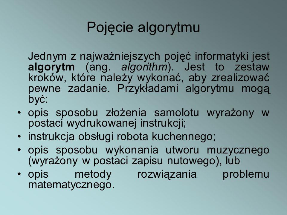 Pojęcie algorytmu Jednym z najważniejszych pojęć informatyki jest algorytm (ang. algorithm). Jest to zestaw kroków, które należy wykonać, aby zrealizo