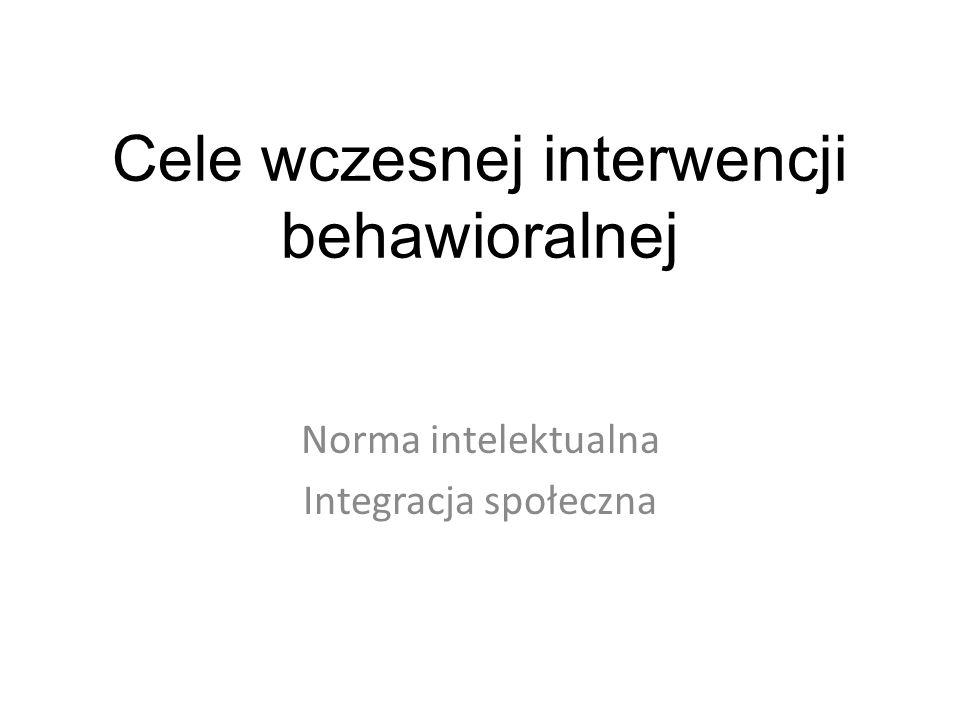 Cele wczesnej interwencji behawioralnej Norma intelektualna Integracja społeczna