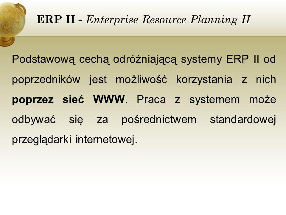 ERP II - Enterprise Resource Planning II Podstawową cechą odróżniającą systemy ERP II od poprzedników jest możliwość korzystania z nich poprzez sieć W