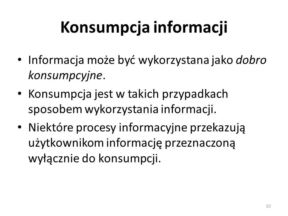 Konsumpcja informacji Informacja może być wykorzystana jako dobro konsumpcyjne. Konsumpcja jest w takich przypadkach sposobem wykorzystania informacji