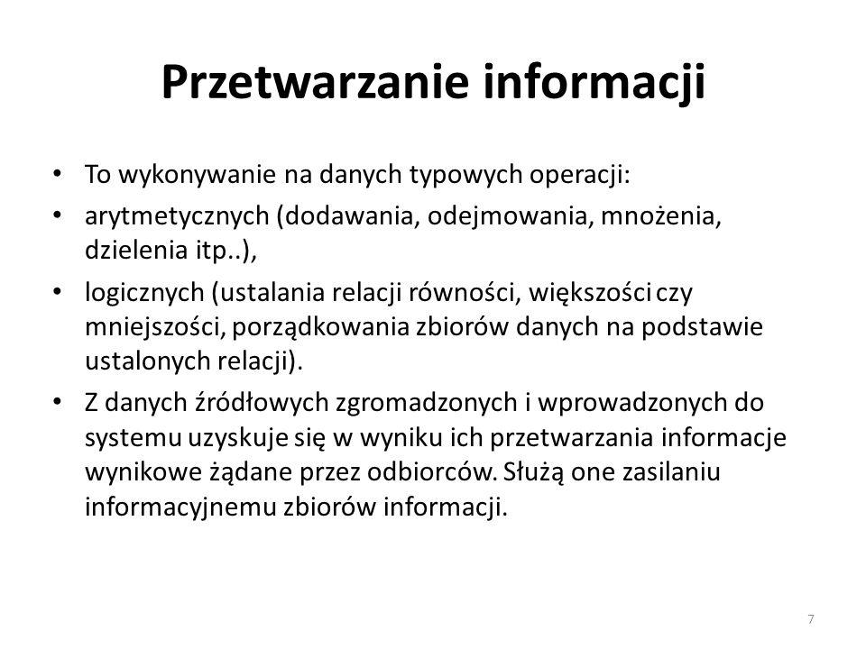 Przetwarzanie informacji To wykonywanie na danych typowych operacji: arytmetycznych (dodawania, odejmowania, mnożenia, dzielenia itp..), logicznych (u