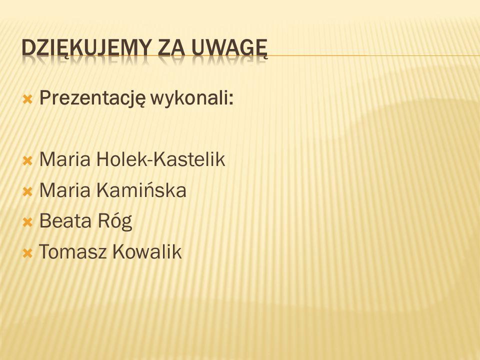  Prezentację wykonali:  Maria Holek-Kastelik  Maria Kamińska  Beata Róg  Tomasz Kowalik