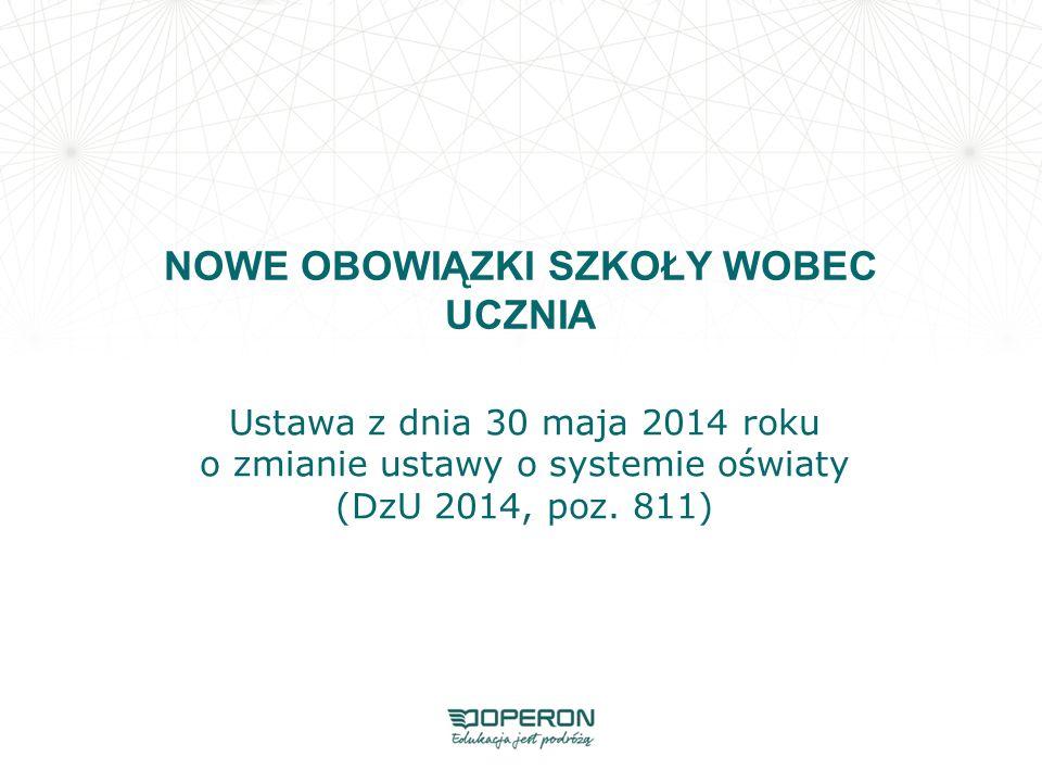 NOWE OBOWIĄZKI SZKOŁY WOBEC UCZNIA Ustawa z dnia 30 maja 2014 roku o zmianie ustawy o systemie oświaty (DzU 2014, poz. 811)
