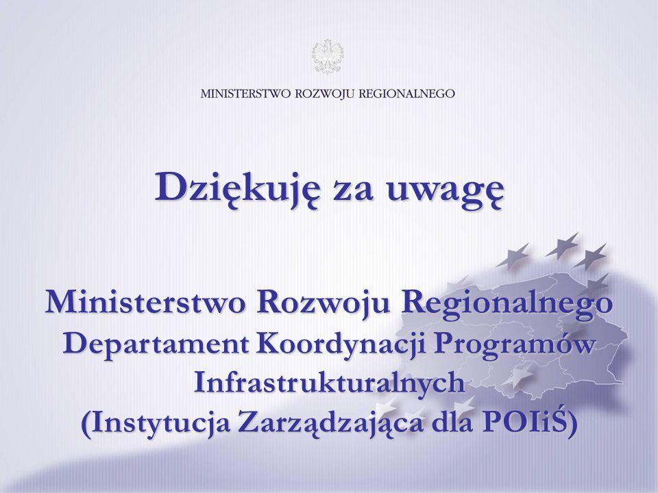 Ministerstwo Rozwoju Regionalnego Departament Koordynacji Programów Infrastrukturalnych (Instytucja Zarządzająca dla POIiŚ) Dziękuję za uwagę