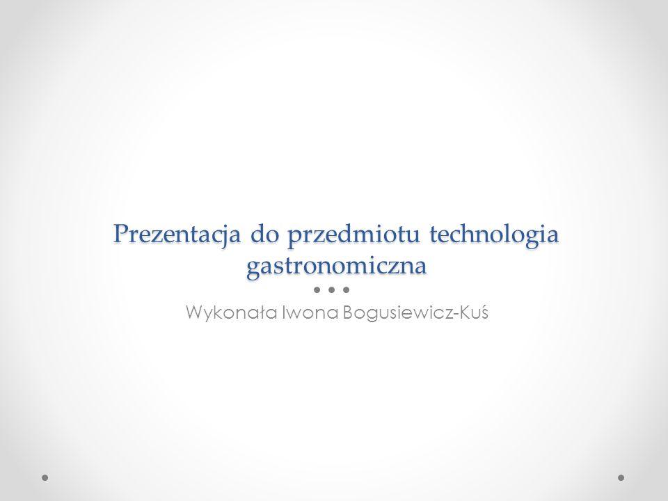 Prezentacja do przedmiotu technologia gastronomiczna Wykonała Iwona Bogusiewicz-Kuś