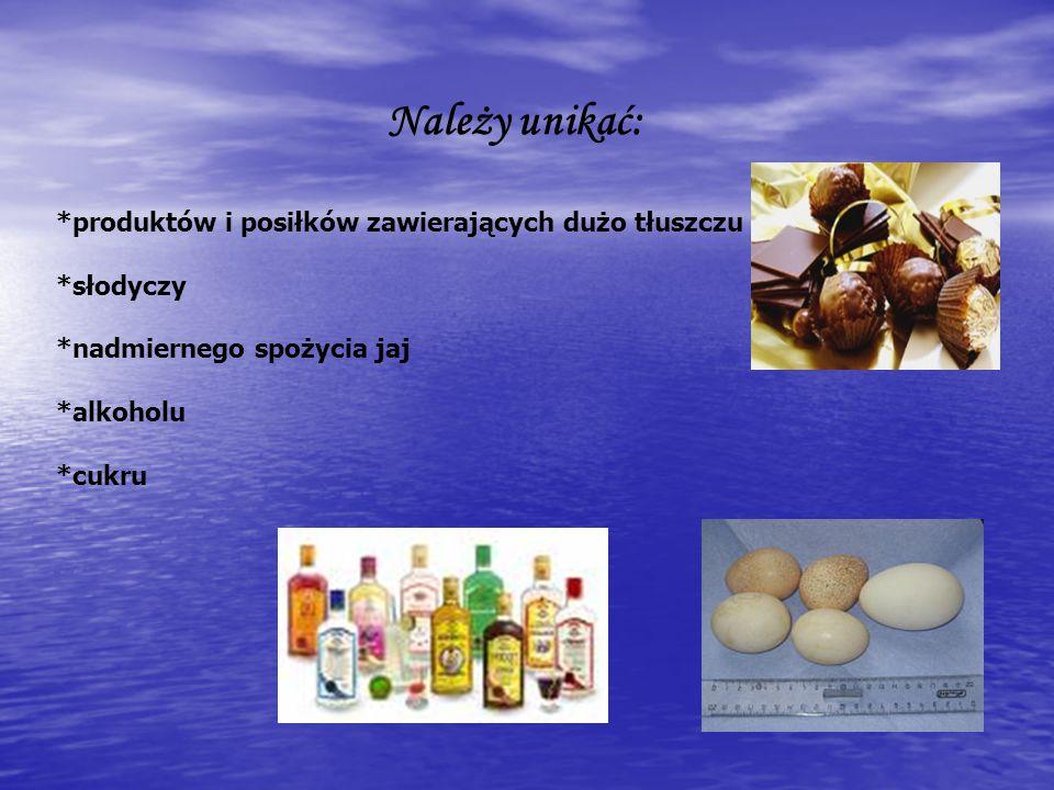 Należy unikać: *produktów i posiłków zawierających dużo tłuszczu *słodyczy *nadmiernego spożycia jaj *alkoholu *cukru