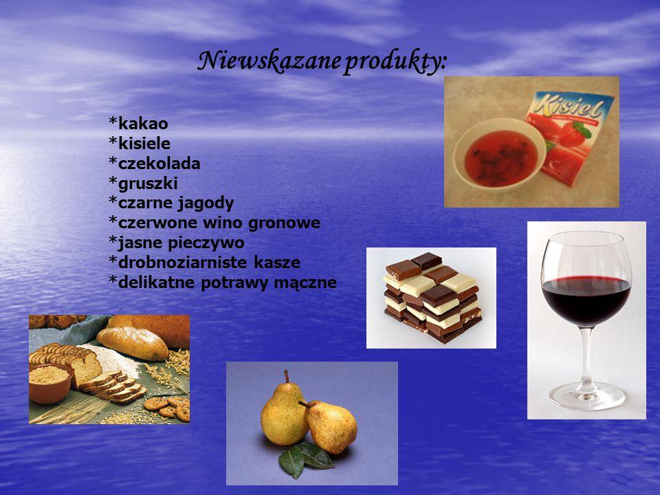 Niewskazane produkty: *kakao *kisiele *czekolada *gruszki *czarne jagody *czerwone wino gronowe *jasne pieczywo *drobnoziarniste kasze *delikatne potr