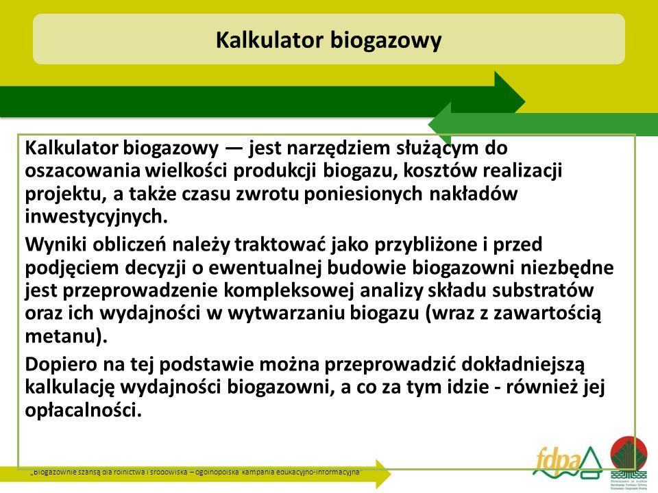 """""""Biogazownie szansą dla rolnictwa i środowiska – ogólnopolska kampania edukacyjno-informacyjna Kalkulator biogazowy Kalkulator biogazowy — jest narzędziem służącym do oszacowania wielkości produkcji biogazu, kosztów realizacji projektu, a także czasu zwrotu poniesionych nakładów inwestycyjnych."""