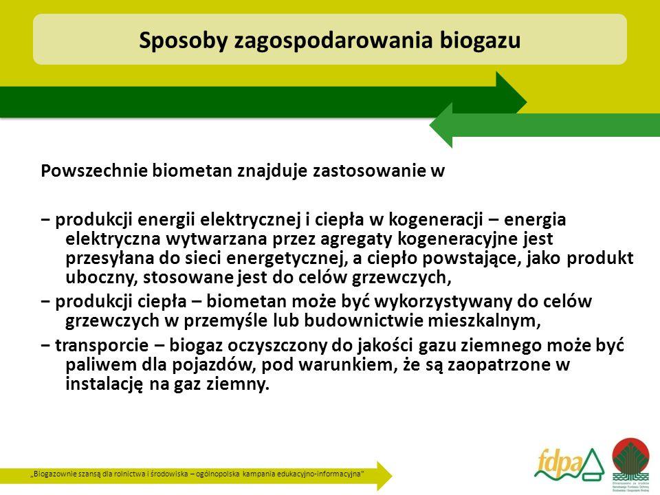 """""""Biogazownie szansą dla rolnictwa i środowiska – ogólnopolska kampania edukacyjno-informacyjna Powszechnie biometan znajduje zastosowanie w − produkcji energii elektrycznej i ciepła w kogeneracji – energia elektryczna wytwarzana przez agregaty kogeneracyjne jest przesyłana do sieci energetycznej, a ciepło powstające, jako produkt uboczny, stosowane jest do celów grzewczych, − produkcji ciepła – biometan może być wykorzystywany do celów grzewczych w przemyśle lub budownictwie mieszkalnym, − transporcie – biogaz oczyszczony do jakości gazu ziemnego może być paliwem dla pojazdów, pod warunkiem, że są zaopatrzone w instalację na gaz ziemny."""
