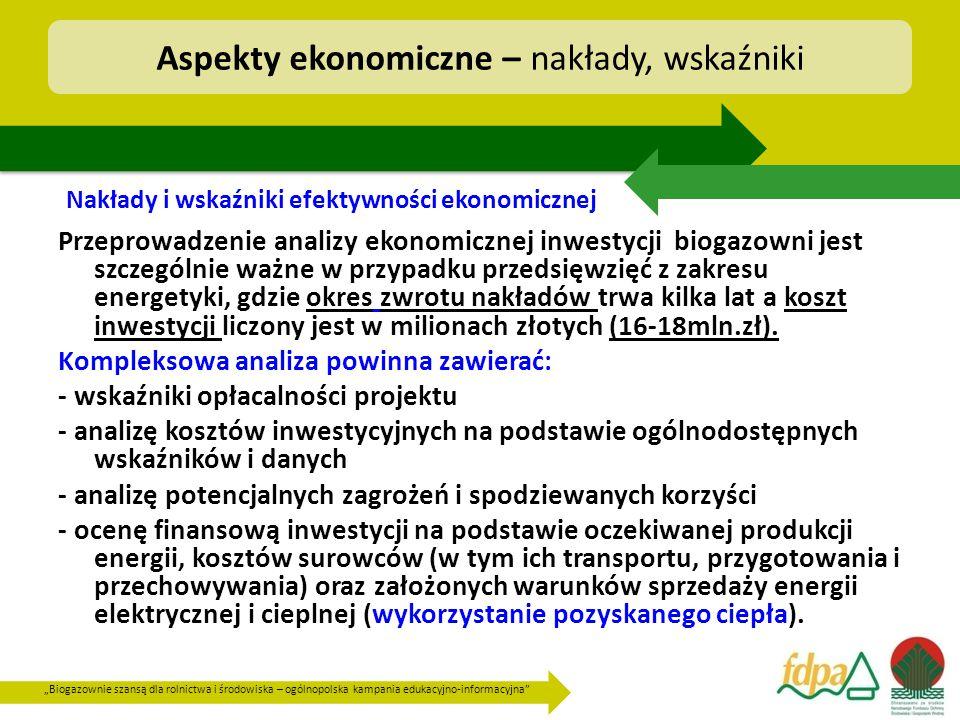 """""""Biogazownie szansą dla rolnictwa i środowiska – ogólnopolska kampania edukacyjno-informacyjna Aspekty ekonomiczne – nakłady, wskaźniki Przeprowadzenie analizy ekonomicznej inwestycji biogazowni jest szczególnie ważne w przypadku przedsięwzięć z zakresu energetyki, gdzie okres zwrotu nakładów trwa kilka lat a koszt inwestycji liczony jest w milionach złotych (16-18mln.zł)."""