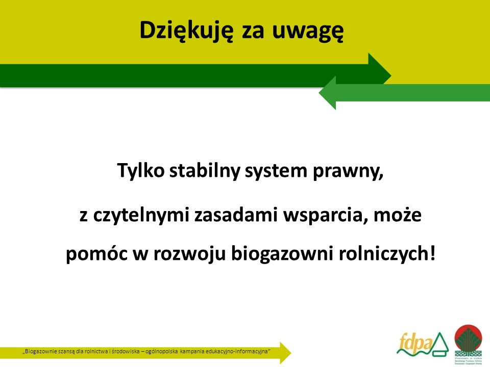 """""""Biogazownie szansą dla rolnictwa i środowiska – ogólnopolska kampania edukacyjno-informacyjna Dziękuję za uwagę Tylko stabilny system prawny, z czytelnymi zasadami wsparcia, może pomóc w rozwoju biogazowni rolniczych!"""