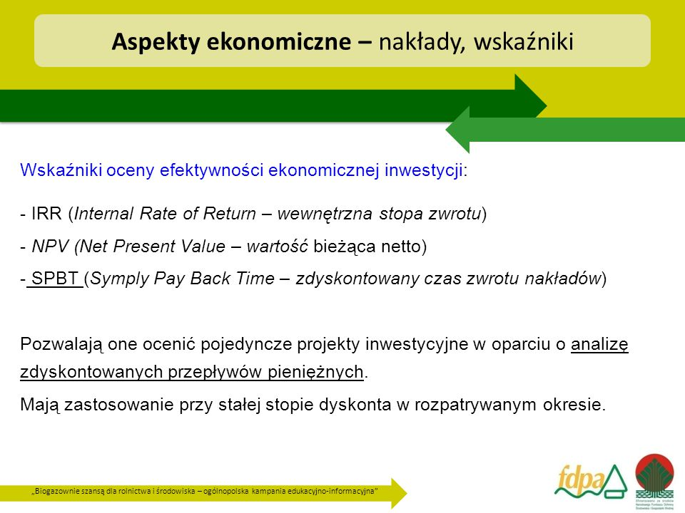 """""""Biogazownie szansą dla rolnictwa i środowiska – ogólnopolska kampania edukacyjno-informacyjna Wskaźniki oceny efektywności ekonomicznej inwestycji: - IRR (Internal Rate of Return – wewnętrzna stopa zwrotu) - NPV (Net Present Value – wartość bieżąca netto) - SPBT (Symply Pay Back Time – zdyskontowany czas zwrotu nakładów) Pozwalają one ocenić pojedyncze projekty inwestycyjne w oparciu o analizę zdyskontowanych przepływów pieniężnych."""