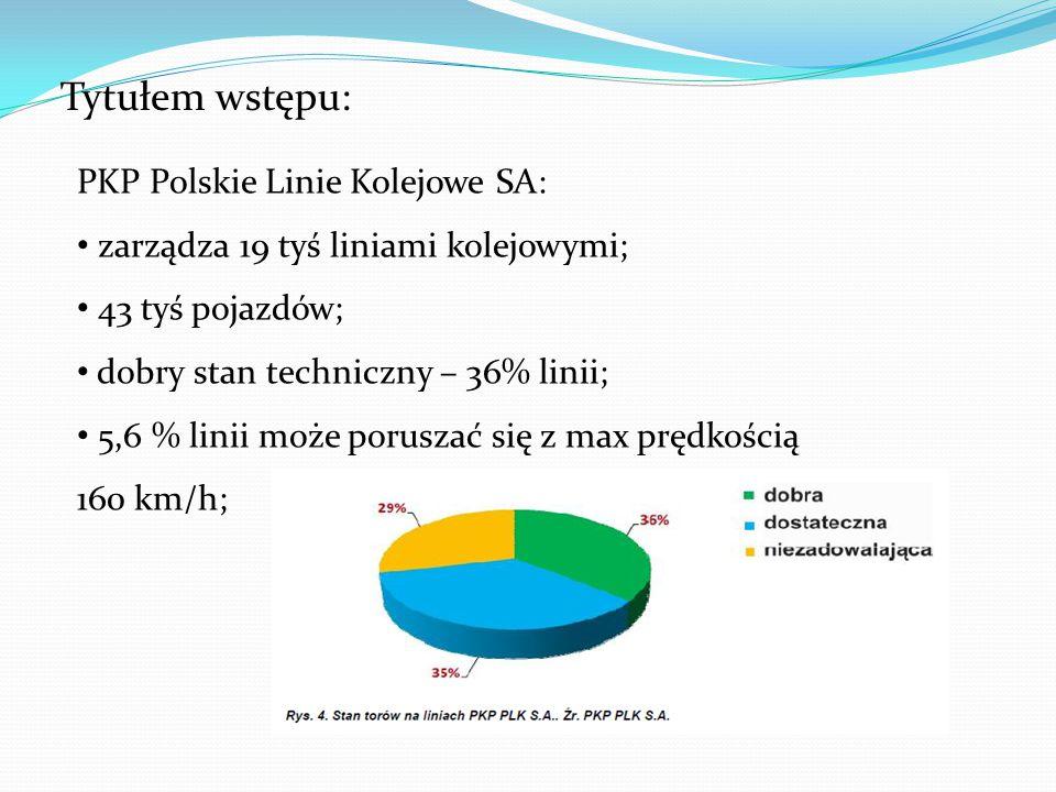 Tytułem wstępu: PKP Polskie Linie Kolejowe SA: zarządza 19 tyś liniami kolejowymi; 43 tyś pojazdów; dobry stan techniczny – 36% linii; 5,6 % linii może poruszać się z max prędkością 160 km/h;