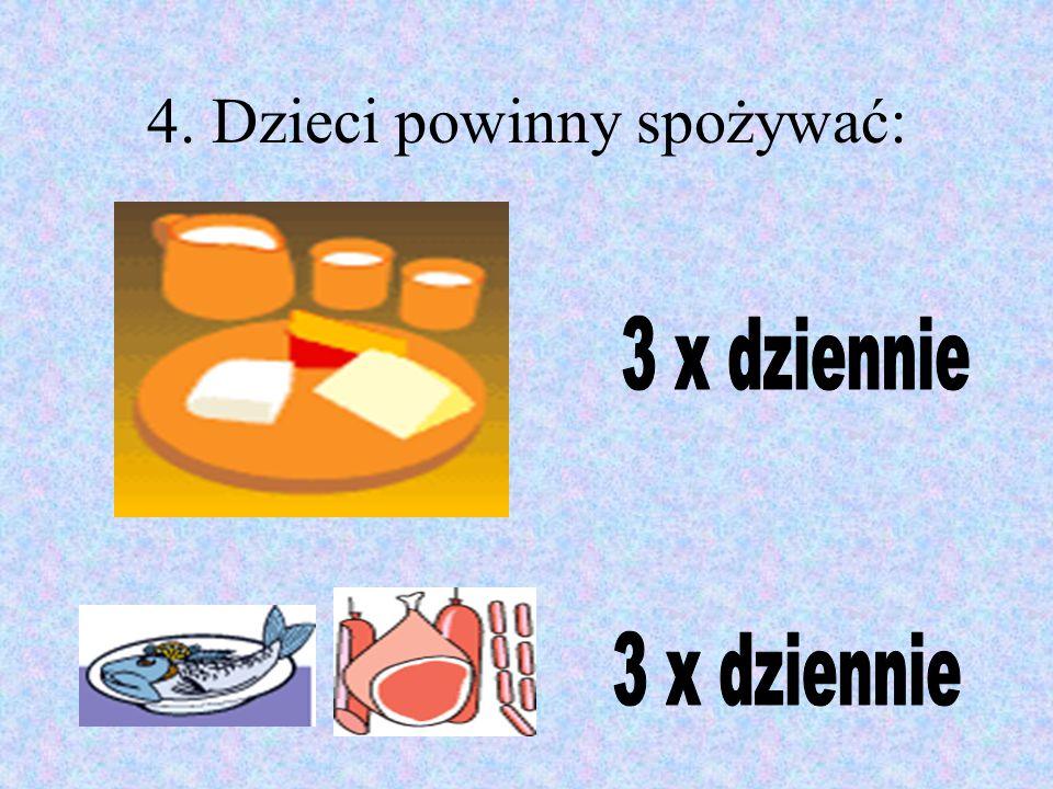 4. Dzieci powinny spożywać: