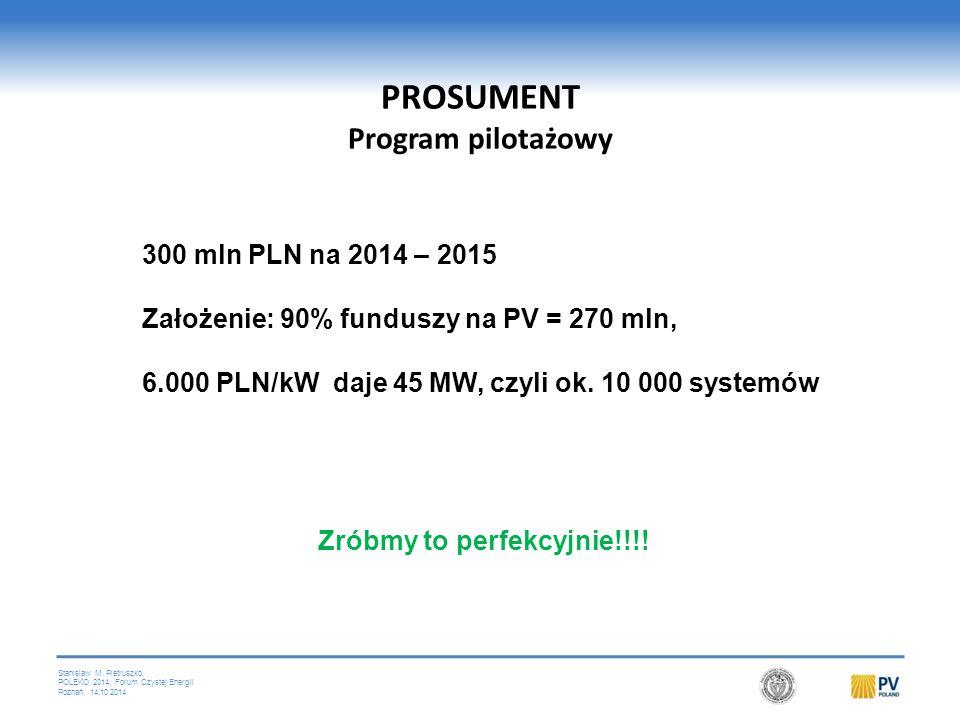 Stanislaw M. Pietruszko, POLEKO 2014, Forum Czystej Energii Poznań, 14.10.2014 PROSUMENT Program pilotażowy 300 mln PLN na 2014 – 2015 Założenie: 90%