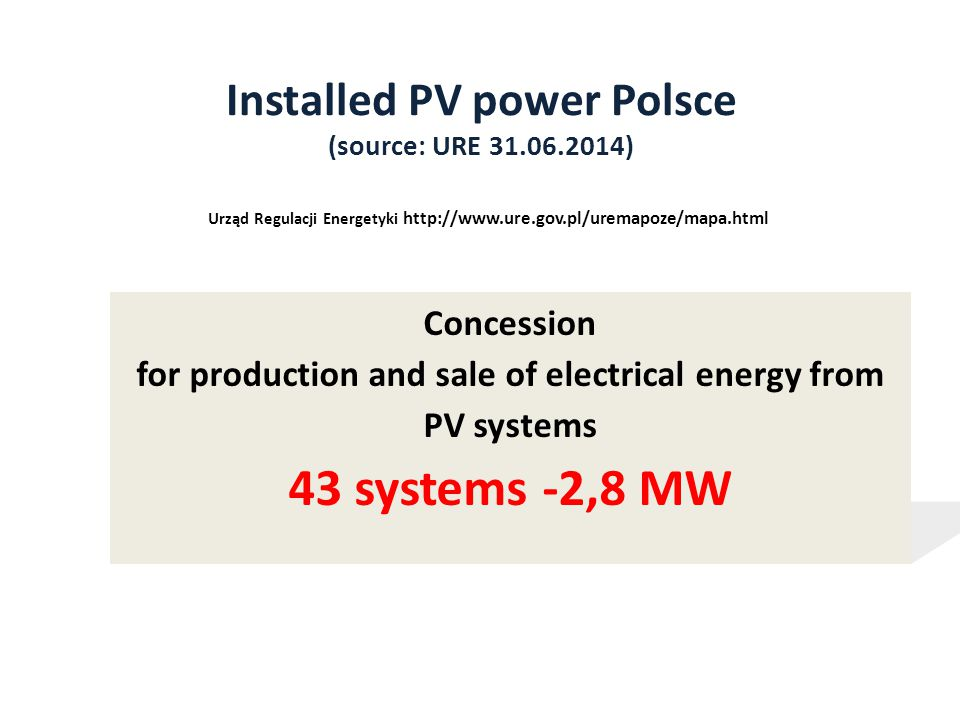 Installed PV power Polsce (source: URE 31.06.2014) Urząd Regulacji Energetyki http://www.ure.gov.pl/uremapoze/mapa.html Concession for production and