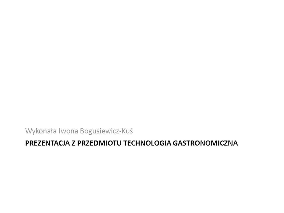 PREZENTACJA Z PRZEDMIOTU TECHNOLOGIA GASTRONOMICZNA Wykonała Iwona Bogusiewicz-Kuś