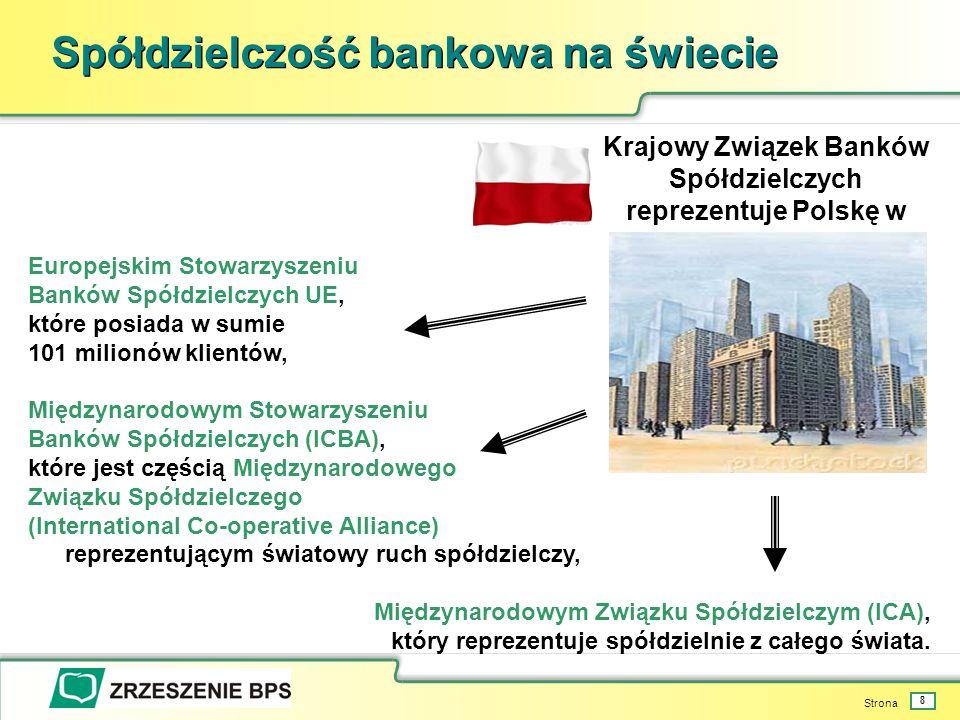 Strona 8 Spółdzielczość bankowa na świecie Europejskim Stowarzyszeniu Banków Spółdzielczych UE, które posiada w sumie 101 milionów klientów, Międzynarodowym Stowarzyszeniu Banków Spółdzielczych (ICBA), które jest częścią Międzynarodowego Związku Spółdzielczego (International Co-operative Alliance) reprezentującym światowy ruch spółdzielczy, Międzynarodowym Związku Spółdzielczym (ICA), który reprezentuje spółdzielnie z całego świata.