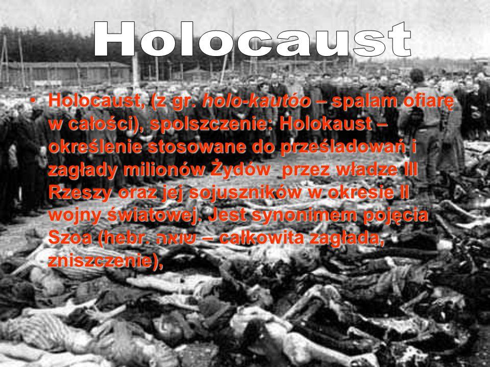 Holocaust, (z gr. holo-kautóo – spalam ofiarę w całości), spolszczenie: Holokaust – określenie stosowane do prześladowań i zagłady milionów Żydów prze