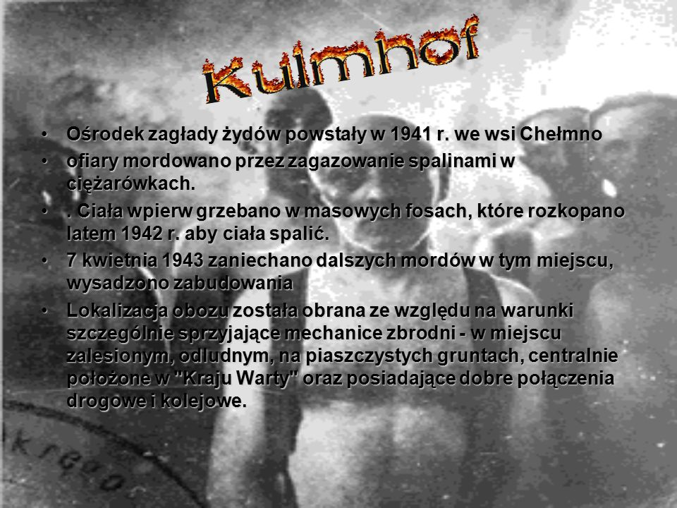 Ośrodek zagłady żydów powstały w 1941 r. we wsi ChełmnoOśrodek zagłady żydów powstały w 1941 r. we wsi Chełmno ofiary mordowano przez zagazowanie spal