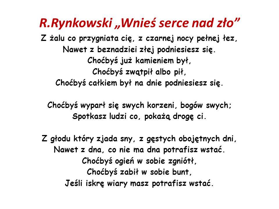 """R.Rynkowski """"Wnieś serce nad zło"""" Z żalu co przygniata cię, z czarnej nocy pełnej łez, Nawet z beznadziei złej podniesiesz się. Choćbyś już kamieniem"""