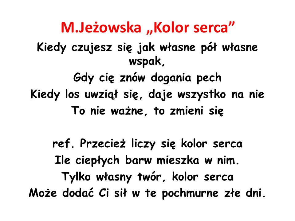 """M.Jeżowska """"Kolor serca Kiedy czujesz się jak własne pół własne wspak, Gdy cię znów dogania pech Kiedy los uwziął się, daje wszystko na nie To nie ważne, to zmieni się ref."""