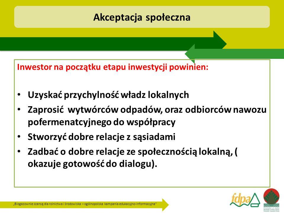 """""""Biogazownie szansą dla rolnictwa i środowiska – ogólnopolska kampania edukacyjno-informacyjna Akceptacja społeczna Inwestor na początku etapu inwestycji powinien: Uzyskać przychylność władz lokalnych Zaprosić wytwórców odpadów, oraz odbiorców nawozu pofermenatcyjnego do współpracy Stworzyć dobre relacje z sąsiadami Zadbać o dobre relacje ze społecznością lokalną, ( okazuje gotowość do dialogu)."""